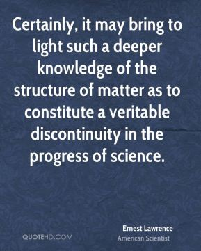Certainly, it may bring to light such a deeper knowledge of the structure of matter as to constitute a veritable discontinuity in the progress of science.