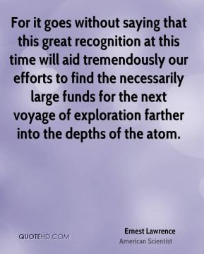 For it goes without saying that this great recognition at this time will aid tremendously our efforts to find the necessarily large funds for the next voyage of exploration farther into the depths of the atom.