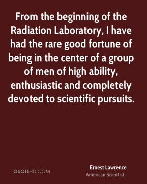 From the beginning of the Radiation Laboratory, I have had the rare good fortune of being in the center of a group of men of high ability, enthusiastic and completely devoted to scientific pursuits.