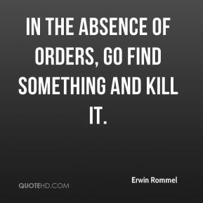 Erwin Rommel - In the absence of orders, go find something and kill it.