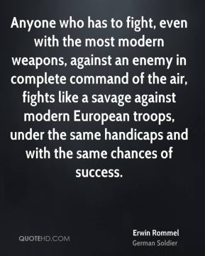 Erwin Rommel - Anyone who has to fight, even with the most modern weapons, against an enemy in complete command of the air, fights like a savage against modern European troops, under the same handicaps and with the same chances of success.