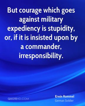 Erwin Rommel - But courage which goes against military expediency is stupidity, or, if it is insisted upon by a commander, irresponsibility.