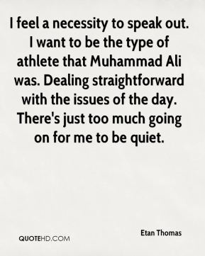 Etan Thomas - I feel a necessity to speak out. I want to be the type of athlete that Muhammad Ali was. Dealing straightforward with the issues of the day. There's just too much going on for me to be quiet.