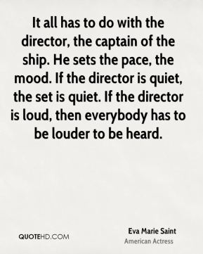 Eva Marie Saint - It all has to do with the director, the captain of the ship. He sets the pace, the mood. If the director is quiet, the set is quiet. If the director is loud, then everybody has to be louder to be heard.