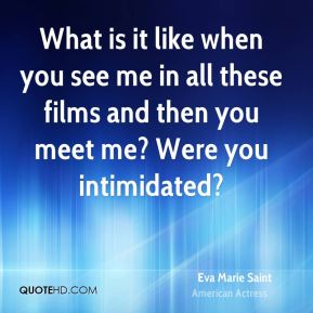 Eva Marie Saint - What is it like when you see me in all these films and then you meet me? Were you intimidated?