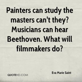 Eva Marie Saint - Painters can study the masters can't they? Musicians can hear Beethoven. What will filmmakers do?