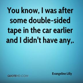 Evangeline Lilly - You know, I was after some double-sided tape in the car earlier and I didn't have any.