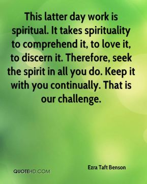 This latter day work is spiritual. It takes spirituality to comprehend it, to love it, to discern it. Therefore, seek the spirit in all you do. Keep it with you continually. That is our challenge.
