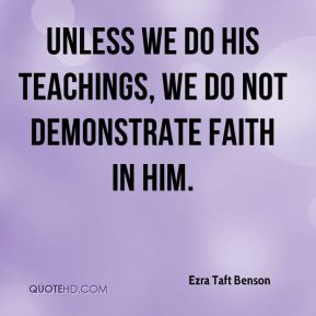 Unless we do his teachings, we do not demonstrate faith in him.