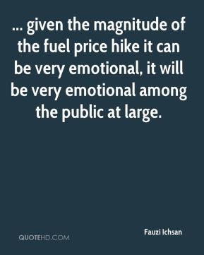 ... given the magnitude of the fuel price hike it can be very emotional, it will be very emotional among the public at large.
