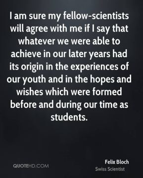 Felix Bloch - I am sure my fellow-scientists will agree with me if I say that whatever we were able to achieve in our later years had its origin in the experiences of our youth and in the hopes and wishes which were formed before and during our time as students.