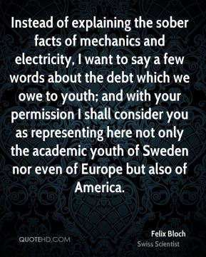 Felix Bloch - Instead of explaining the sober facts of mechanics and electricity, I want to say a few words about the debt which we owe to youth; and with your permission I shall consider you as representing here not only the academic youth of Sweden nor even of Europe but also of America.