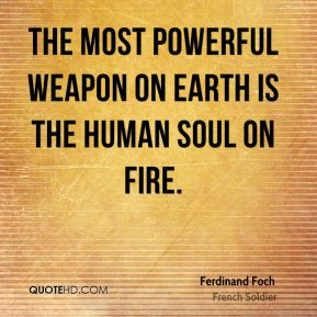 Ferdinand Foch - The most powerful weapon on earth is the human soul on fire.
