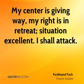 Ferdinand Foch - My center is giving way, my right is in retreat; situation excellent. I shall attack.