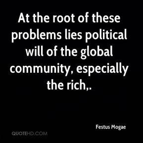 Festus Mogae - At the root of these problems lies political will of the global community, especially the rich.