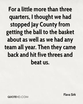 Flava Sirk - For a little more than three quarters, I thought we had stopped Jay County from getting the ball to the basket about as well as we had any team all year. Then they came back and hit five threes and beat us.