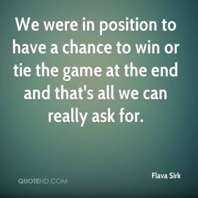 Flava Sirk - We were in position to have a chance to win or tie the game at the end and that's all we can really ask for.