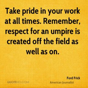 Ford Frick - Take pride in your work at all times. Remember, respect for an umpire is created off the field as well as on.