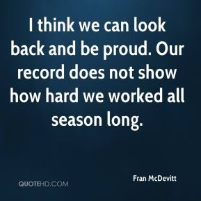 I think we can look back and be proud. Our record does not show how hard we worked all season long.