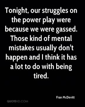 Fran McDevitt - Tonight, our struggles on the power play were because we were gassed. Those kind of mental mistakes usually don't happen and I think it has a lot to do with being tired.