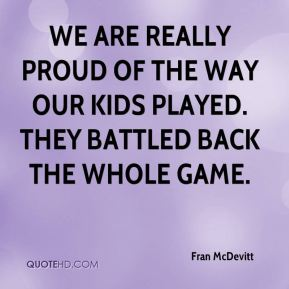 We are really proud of the way our kids played. They battled back the whole game.