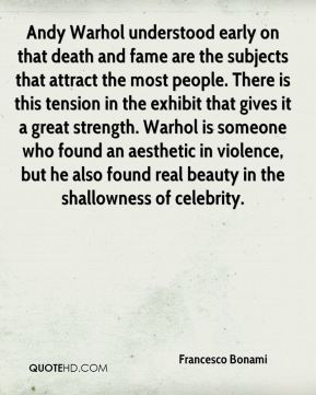 Francesco Bonami - Andy Warhol understood early on that death and fame are the subjects that attract the most people. There is this tension in the exhibit that gives it a great strength. Warhol is someone who found an aesthetic in violence, but he also found real beauty in the shallowness of celebrity.