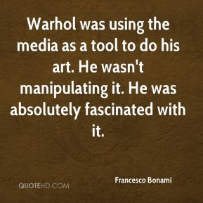 Warhol was using the media as a tool to do his art. He wasn't manipulating it. He was absolutely fascinated with it.