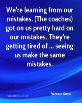 Francisco Garcia - We're learning from our mistakes. (The coaches) got on us pretty hard on our mistakes. They're getting tired of ... seeing us make the same mistakes.