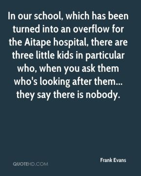 Frank Evans - In our school, which has been turned into an overflow for the Aitape hospital, there are three little kids in particular who, when you ask them who's looking after them... they say there is nobody.