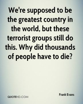 Frank Evans - We're supposed to be the greatest country in the world, but these terrorist groups still do this. Why did thousands of people have to die?