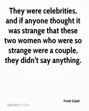 They were celebrities, and if anyone thought it was strange that these two women who were so strange were a couple, they didn't say anything.