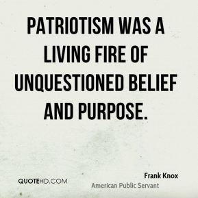 Patriotism was a living fire of unquestioned belief and purpose.
