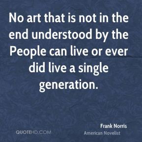 Frank Norris - No art that is not in the end understood by the People can live or ever did live a single generation.