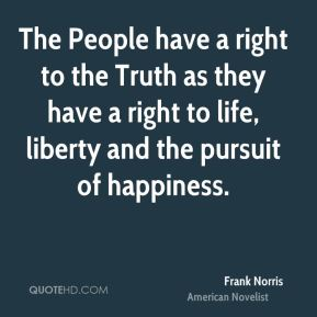 Frank Norris - The People have a right to the Truth as they have a right to life, liberty and the pursuit of happiness.