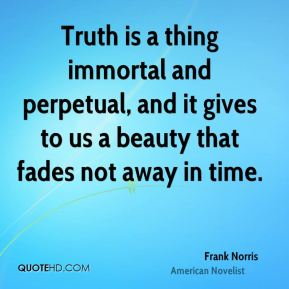 Frank Norris - Truth is a thing immortal and perpetual, and it gives to us a beauty that fades not away in time.
