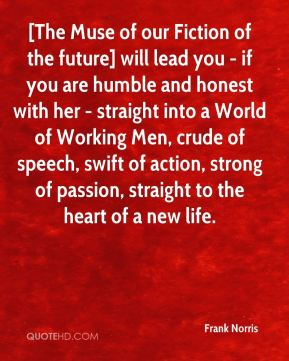 Frank Norris - [The Muse of our Fiction of the future] will lead you - if you are humble and honest with her - straight into a World of Working Men, crude of speech, swift of action, strong of passion, straight to the heart of a new life.