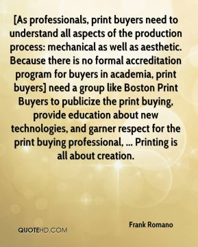 Frank Romano - [As professionals, print buyers need to understand all aspects of the production process: mechanical as well as aesthetic. Because there is no formal accreditation program for buyers in academia, print buyers] need a group like Boston Print Buyers to publicize the print buying, provide education about new technologies, and garner respect for the print buying professional, ... Printing is all about creation.