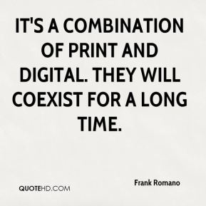 It's a combination of print and digital. They will coexist for a long time.