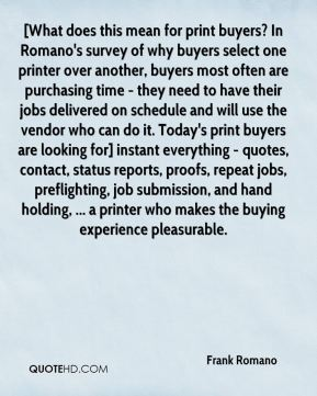 Frank Romano - [What does this mean for print buyers? In Romano's survey of why buyers select one printer over another, buyers most often are purchasing time - they need to have their jobs delivered on schedule and will use the vendor who can do it. Today's print buyers are looking for] instant everything - quotes, contact, status reports, proofs, repeat jobs, preflighting, job submission, and hand holding, ... a printer who makes the buying experience pleasurable.