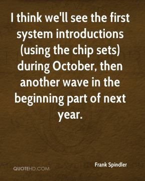 Frank Spindler - I think we'll see the first system introductions (using the chip sets) during October, then another wave in the beginning part of next year.