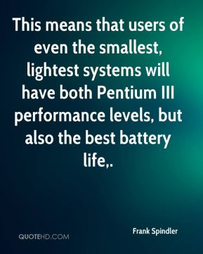 Frank Spindler - This means that users of even the smallest, lightest systems will have both Pentium III performance levels, but also the best battery life.