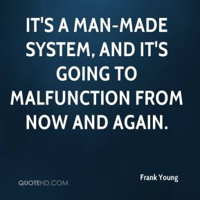 Frank Young - It's a man-made system, and it's going to malfunction from now and again.