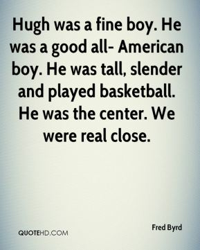 Fred Byrd - Hugh was a fine boy. He was a good all- American boy. He was tall, slender and played basketball. He was the center. We were real close.