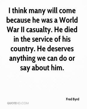 Fred Byrd - I think many will come because he was a World War II casualty. He died in the service of his country. He deserves anything we can do or say about him.
