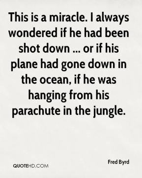 Fred Byrd - This is a miracle. I always wondered if he had been shot down ... or if his plane had gone down in the ocean, if he was hanging from his parachute in the jungle.