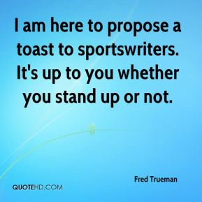 Fred Trueman - I am here to propose a toast to sportswriters. It's up to you whether you stand up or not.