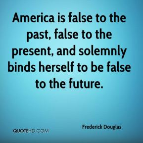 America is false to the past, false to the present, and solemnly binds herself to be false to the future.