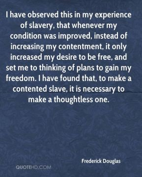 I have observed this in my experience of slavery, that whenever my condition was improved, instead of increasing my contentment, it only increased my desire to be free, and set me to thinking of plans to gain my freedom. I have found that, to make a contented slave, it is necessary to make a thoughtless one.