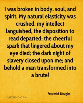 I was broken in body, soul, and spirit. My natural elasticity was crushed, my intellect languished, the disposition to read departed; the cheerful spark that lingered about my eye died; the dark night of slavery closed upon me; and behold a man transformed into a brute!