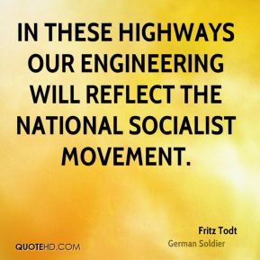 Fritz Todt - In these highways our engineering will reflect the National Socialist movement.